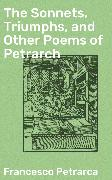 Cover-Bild zu Petrarca, Francesco: The Sonnets, Triumphs, and Other Poems of Petrarch (eBook)