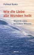 Cover-Bild zu Kuntz, Helmut: Wie die Liebe alle Wunden heilt