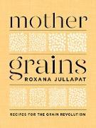 Cover-Bild zu Mother Grains: Recipes for the Grain Revolution (eBook) von Jullapat, Roxana