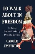 Cover-Bild zu To Walk About in Freedom: The Long Emancipation of Priscilla Joyner (eBook) von Emberton, Carole
