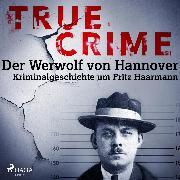 Cover-Bild zu eBook True Crime: Der Werwolf von Hannover - Kriminalgeschichte um Fritz Haarmann