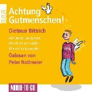 Cover-Bild zu Bittrich, Dietmar: Achtung, Gutmenschen! - Warum sie uns nerven - Womit sie uns quälen - Wie wir sie loswerden (Gekürzt) (Audio Download)