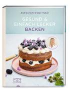 Cover-Bild zu Gesund und einfach lecker backen von Schirmaier-Huber, Andrea