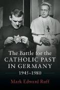 Cover-Bild zu Ruff, Mark Edward: The Battle for the Catholic Past in Germany, 1945-1980