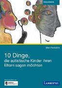 Cover-Bild zu 10 Dinge, die autistische Kinder ihren Eltern sagen möchten von Notbohm, Ellen
