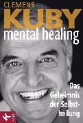 Cover-Bild zu Kuby, Clemens: Mental Healing - Das Geheimnis der Selbstheilung (eBook)