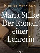 Cover-Bild zu Maria Stilke. Der Roman einer Lehrerin (eBook) von Heymann, Robert