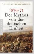 Cover-Bild zu 1870/71: Der Mythos von der deutschen Einheit von Bendikowski, Tillmann