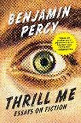 Cover-Bild zu Percy, Benjamin: Thrill Me: Essays on Fiction