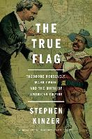 Cover-Bild zu Kinzer, Stephen: The True Flag: Theodore Roosevelt, Mark Twain, and the Birth of American Empire