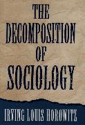 Cover-Bild zu Horowitz, Irving Louis (Hannah Arendt Distinguished Professor of Sociology and Political Science, Hannah Arendt Distinguished Professor of Sociology and Political Science, Rutgers University): The Decomposition of Sociology