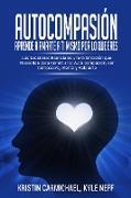 Cover-Bild zu Neff, Kyle: Autocompasión: Aprende a amarte a ti mismo por lo que eres: Las Lecciones Esenciales y la Orientación que Necesitas para Construir la Auto compasión, ser Compasivo, Atento y Valorarte (eBook)