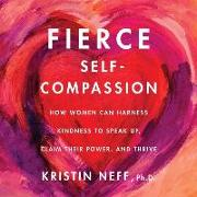 Cover-Bild zu Neff, Kristin: Fierce Self-Compassion: How Women Can Harness Kindness to Speak Up, Claim Their Power, and Thrive
