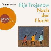 Cover-Bild zu Trojanow, Ilija: Nach der Flucht (Ungekürzte Autorenlesung) (Audio Download)