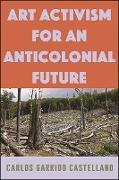 Cover-Bild zu Garrido Castellano, Carlos: Art Activism for an Anticolonial Future (eBook)