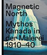 Cover-Bild zu Atanassova, Katerina (Beitr.): Magnetic North. Mythos Kanada in der Malerei 1910 - 1940