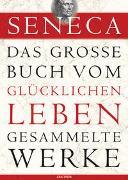 Cover-Bild zu Seneca: Seneca, Das große Buch vom glücklichen Leben-Gesammelte Werke