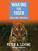 Cover-Bild zu Levine, Peter A.: Waking the Tiger: Healing Trauma