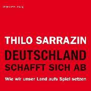 Cover-Bild zu Sarrazin, Thilo: Deutschland schafft sich ab. Wie wir unser Land aufs Spiel setzen (Audio Download)