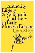 Cover-Bild zu Mayr, Otto: Authority, Liberty, and Automatic Machinery in Early Modern Europe