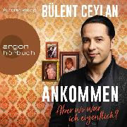 Cover-Bild zu Ceylan, Bülent: Ankommen - Aber wo war ich eigentlich? (Ungekürzt) (Audio Download)