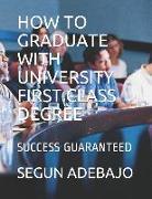Cover-Bild zu How to Graduate with University First Class Degree: Success Guaranteed von Adebajo, Segun