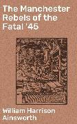 Cover-Bild zu The Manchester Rebels of the Fatal '45 (eBook) von Ainsworth, William Harrison