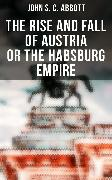 Cover-Bild zu The Rise and Fall of Austria or the Habsburg Empire (eBook) von Abbott, John S. C.
