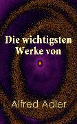 Cover-Bild zu Die wichtigsten Werke von Alfred Adler (eBook) von Adler, Alfred