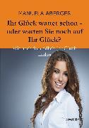 Cover-Bild zu Ihr Glück wartet schon - oder warten Sie noch auf ihr Glück? (eBook) von Aberger, Manuela
