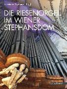 Cover-Bild zu Die Riesenorgel im Wiener Stephansdom von Reymaier, Konstantin (Hrsg.)