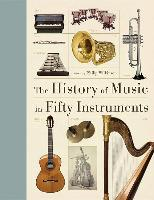 Cover-Bild zu The History of Music in Fifty Instruments von Wilkinson, Philip