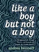 Cover-Bild zu Like a Boy But Not a Boy: Navigating Life, Mental Health, and Parenthood Outside the Gender Binary von Bennett, Andrea