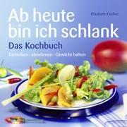 Cover-Bild zu Ab heute bin ich schlank - Das Kochbuch von Fischer, Elisabeth