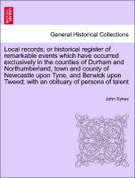Cover-Bild zu Local records; or historical register of remarkable events which have occurred exclusively in the counties of Durham and Northumberland, town and county of Newcastle upon Tyne, and Berwick upon Tweed; with an obituary of persons of talent. Vol. II von Sykes, John