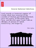Cover-Bild zu Local records; or historical register of events which have occurred in the counties of Durham and Northumberland, town and county of Newcastle upon Tyne, and Berwick upon Tweed; with an obituary of persons of talent, eccentricity, and longevity von Sykes, John
