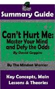 Summary Guide: Can't Hurt Me: Master Your Mind and Defy the Odds: By David Goggins | The Mindset Warrior Summary Guide (( Mental Toughness, Self Discipline, Resilience, Motivation ))